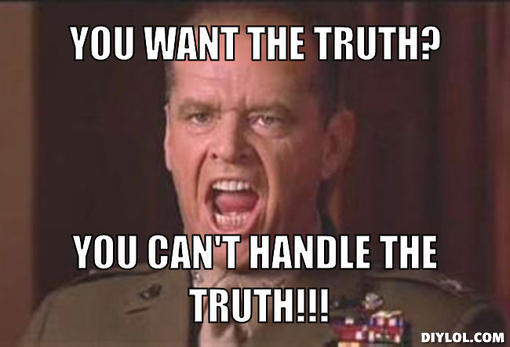 Name:  You-cant-handle-the-truth-meme-generator-you-want-the-truth-you-can-t-handle-the-truth-9789dd.jpg Views: 443 Size:  26.8 KB