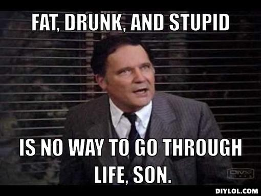 Name:  dean-wormer-meme-generator-fat-drunk-and-stupid-is-no-way-to-go-through-life-son-730e05.jpg